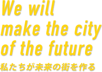 We will make the city of the future 私たちが未来の街を作る